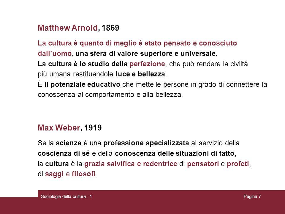 Sociologia della cultura - 1Pagina 7 Matthew Arnold, 1869 La cultura è quanto di meglio è stato pensato e conosciuto dalluomo, una sfera di valore sup