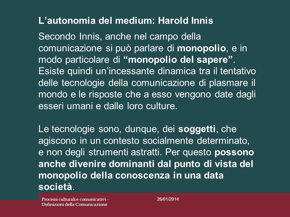 Lautonomia del medium: Harold Innis 26/01/2014 Processi culturali e comunicativi - Definizioni della Comunicazione Secondo Innis, anche nel campo dell