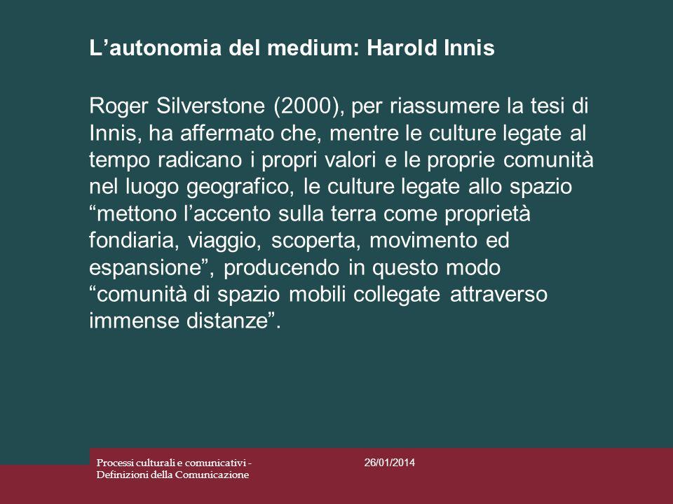 Lautonomia del medium: Harold Innis 26/01/2014 Processi culturali e comunicativi - Definizioni della Comunicazione Roger Silverstone (2000), per riass