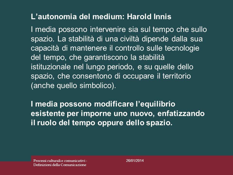 Lautonomia del medium: Harold Innis 26/01/2014 Processi culturali e comunicativi - Definizioni della Comunicazione I media possono intervenire sia sul