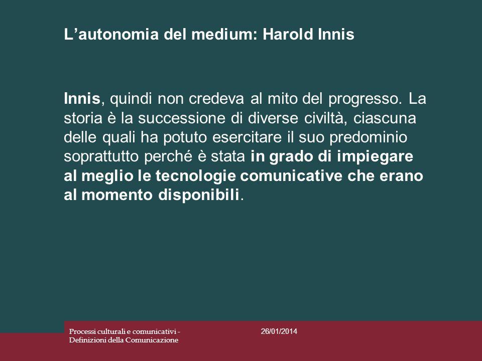 Lautonomia del medium: Harold Innis 26/01/2014 Processi culturali e comunicativi - Definizioni della Comunicazione Innis, quindi non credeva al mito d