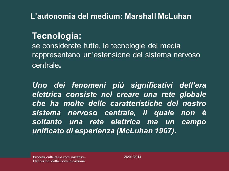 Lautonomia del medium: Marshall McLuhan 26/01/2014 Processi culturali e comunicativi - Definizioni della Comunicazione Tecnologia: se considerate tutt