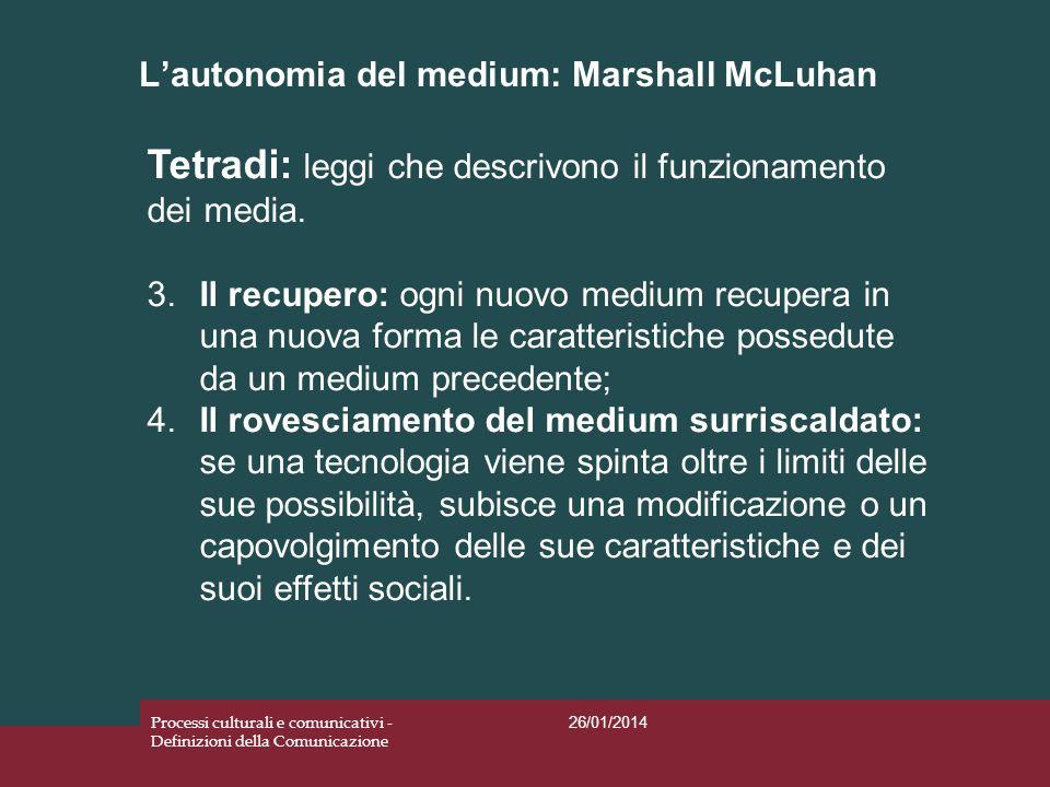 Lautonomia del medium: Marshall McLuhan 26/01/2014 Processi culturali e comunicativi - Definizioni della Comunicazione Tetradi: leggi che descrivono i