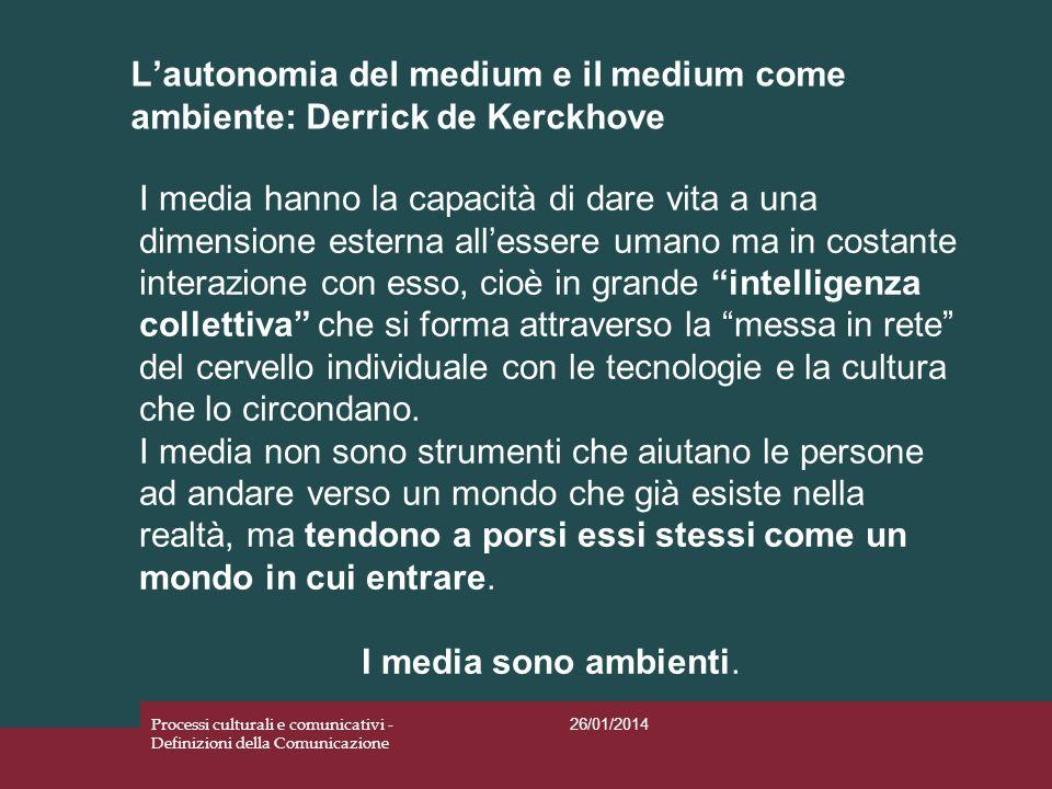 Lautonomia del medium e il medium come ambiente: Derrick de Kerckhove 26/01/2014 Processi culturali e comunicativi - Definizioni della Comunicazione I