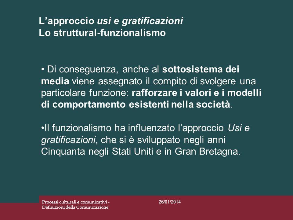 Lapproccio usi e gratificazioni Lo struttural-funzionalismo 26/01/2014 Processi culturali e comunicativi - Definizioni della Comunicazione Di consegue