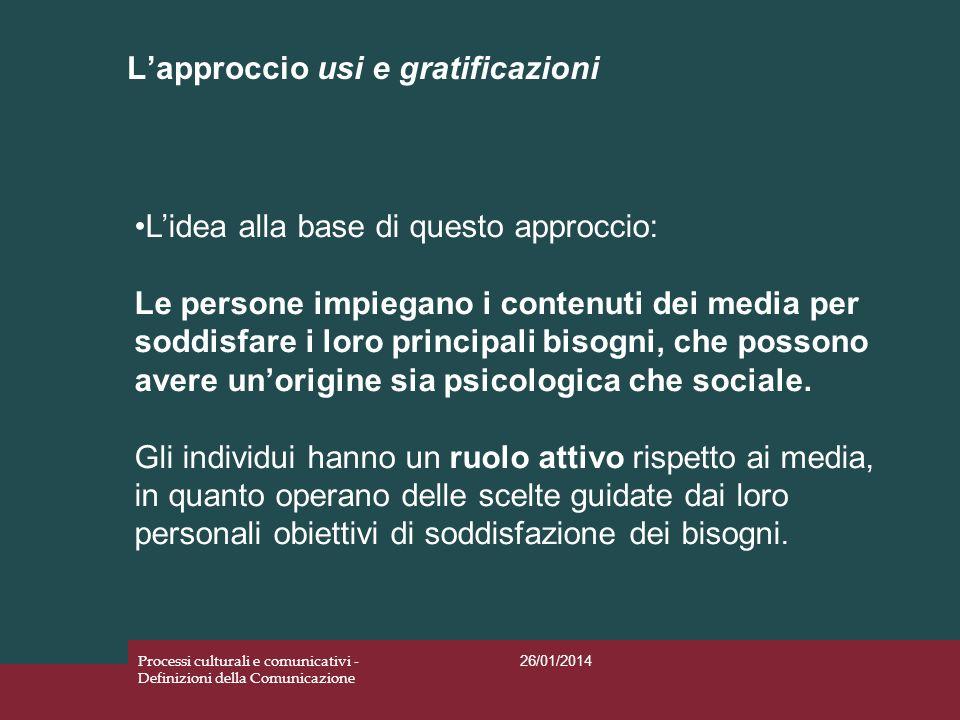 Lapproccio usi e gratificazioni 26/01/2014 Processi culturali e comunicativi - Definizioni della Comunicazione Lidea alla base di questo approccio: Le