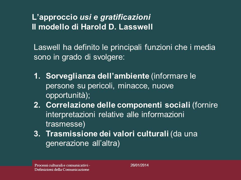 Lapproccio usi e gratificazioni Il modello di Harold D. Lasswell 26/01/2014 Processi culturali e comunicativi - Definizioni della Comunicazione Laswel