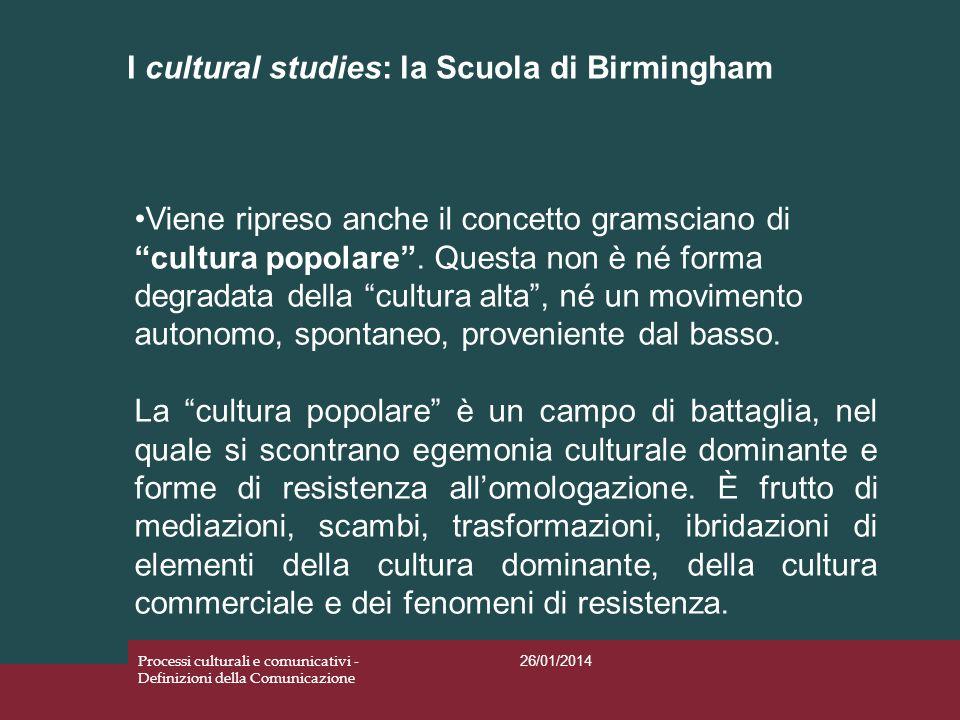 I cultural studies: la Scuola di Birmingham 26/01/2014 Processi culturali e comunicativi - Definizioni della Comunicazione Viene ripreso anche il conc