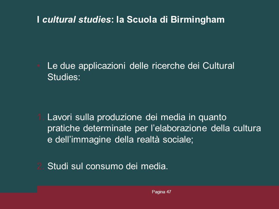 I cultural studies: la Scuola di Birmingham Le due applicazioni delle ricerche dei Cultural Studies: 1.Lavori sulla produzione dei media in quanto pra