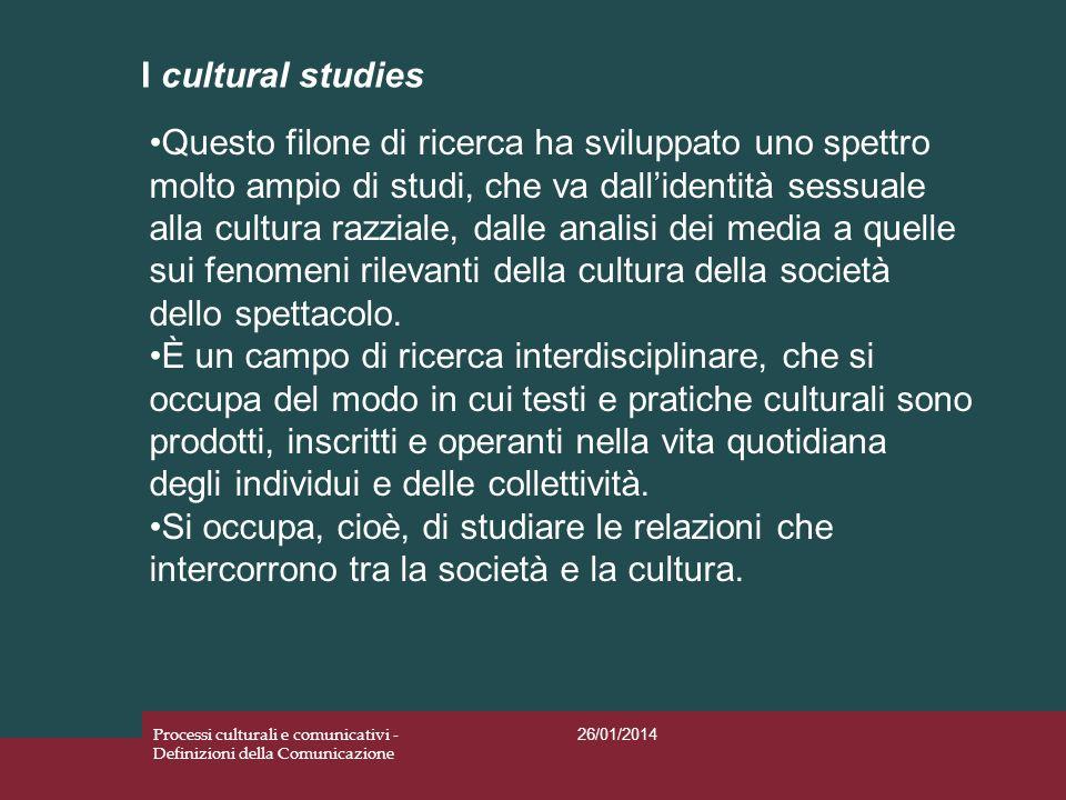 I cultural studies 26/01/2014 Processi culturali e comunicativi - Definizioni della Comunicazione Questo filone di ricerca ha sviluppato uno spettro m