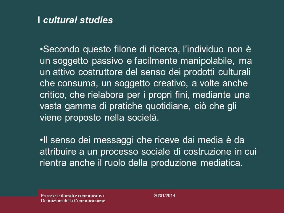 I cultural studies 26/01/2014 Processi culturali e comunicativi - Definizioni della Comunicazione Secondo questo filone di ricerca, lindividuo non è u