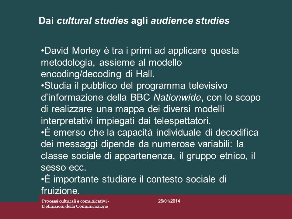 Dai cultural studies agli audience studies 26/01/2014 Processi culturali e comunicativi - Definizioni della Comunicazione David Morley è tra i primi a