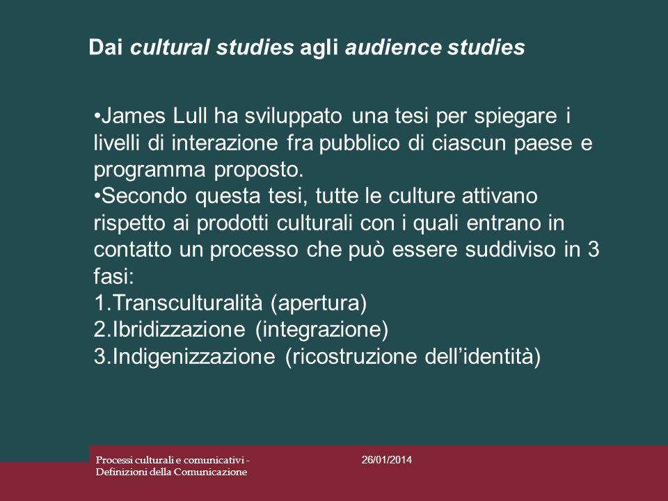 Dai cultural studies agli audience studies 26/01/2014 Processi culturali e comunicativi - Definizioni della Comunicazione James Lull ha sviluppato una
