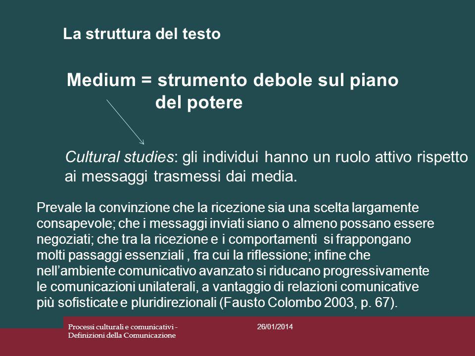 La struttura del testo 26/01/2014 Processi culturali e comunicativi - Definizioni della Comunicazione Medium = strumento debole sul piano del potere C
