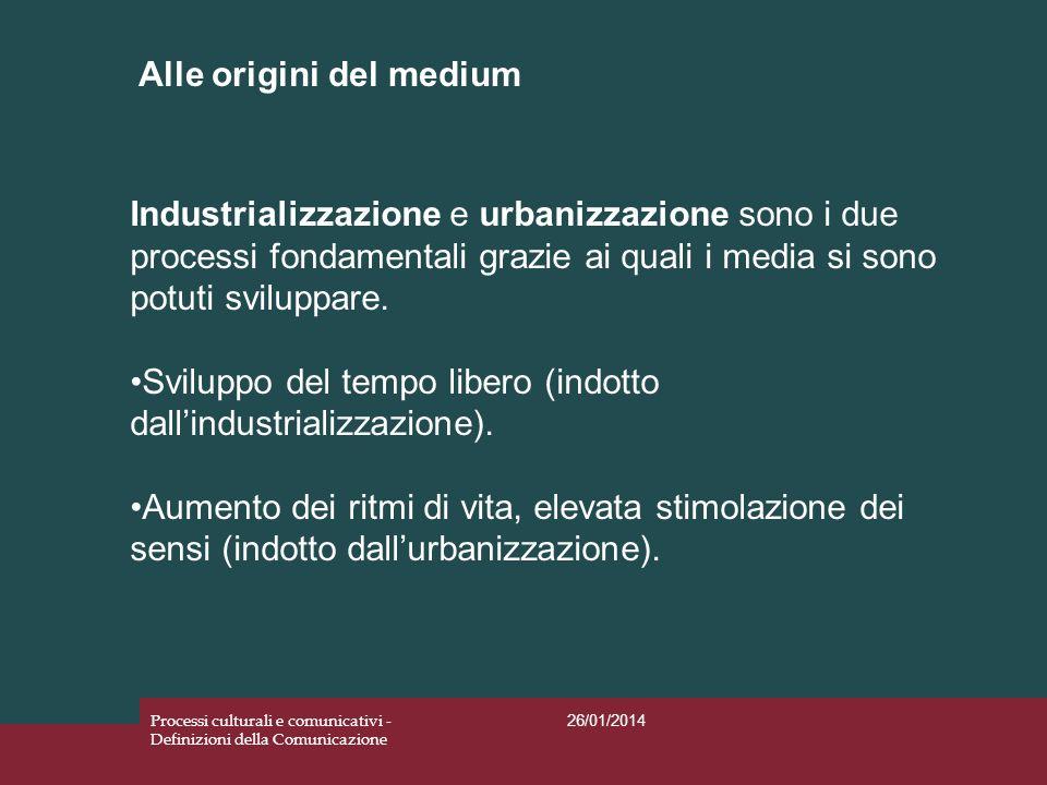 Alle origini del medium 26/01/2014 Processi culturali e comunicativi - Definizioni della Comunicazione Industrializzazione e urbanizzazione sono i due