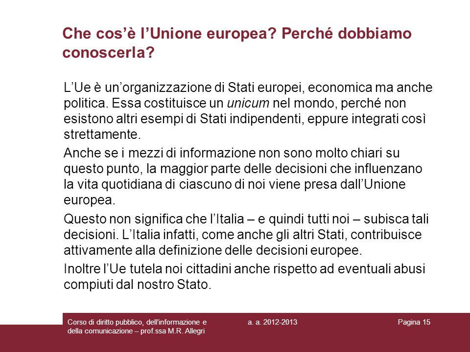 a. a. 2012-2013Corso di diritto pubblico, dellinformazione e della comunicazione – prof.ssa M.R. Allegri Pagina 15 Che cosè lUnione europea? Perché do
