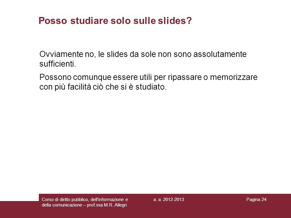 a. a. 2012-2013Corso di diritto pubblico, dellinformazione e della comunicazione – prof.ssa M.R. Allegri Pagina 24 Posso studiare solo sulle slides? O