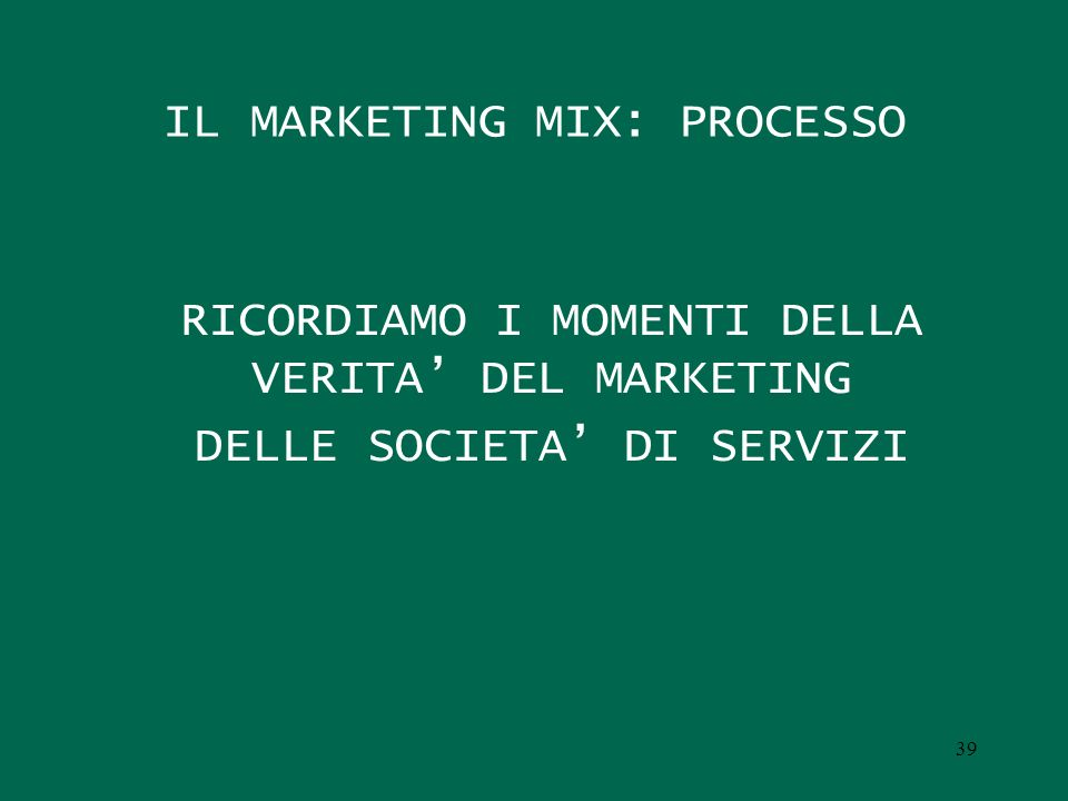 IL MARKETING MIX: PROCESSO RICORDIAMO I MOMENTI DELLA VERITA DEL MARKETING DELLE SOCIETA DI SERVIZI 39