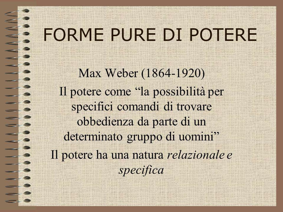 FORME PURE DI POTERE Max Weber (1864-1920) Il potere come la possibilità per specifici comandi di trovare obbedienza da parte di un determinato gruppo