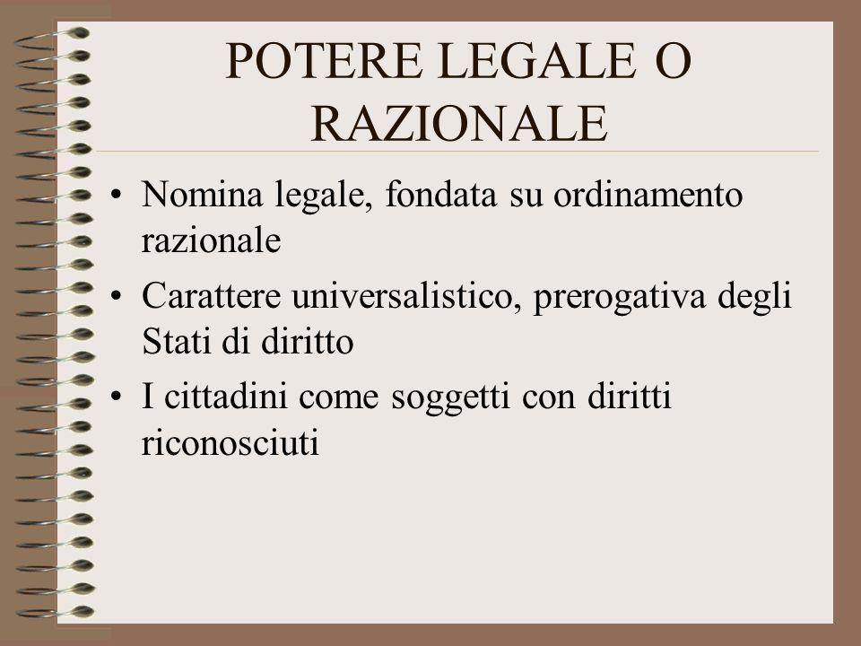 POTERE LEGALE O RAZIONALE Nomina legale, fondata su ordinamento razionale Carattere universalistico, prerogativa degli Stati di diritto I cittadini co