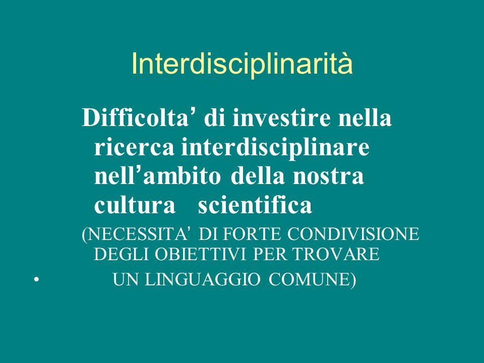 Interdisciplinarità Difficolta di investire nella ricerca interdisciplinare nell ambito della nostra cultura scientifica (NECESSITA DI FORTE CONDIVISI