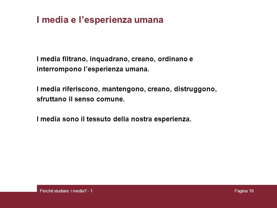 Perché studiare i media? - 1Pagina 10 I media e lesperienza umana I media filtrano, inquadrano, creano, ordinano e interrompono lesperienza umana. I m