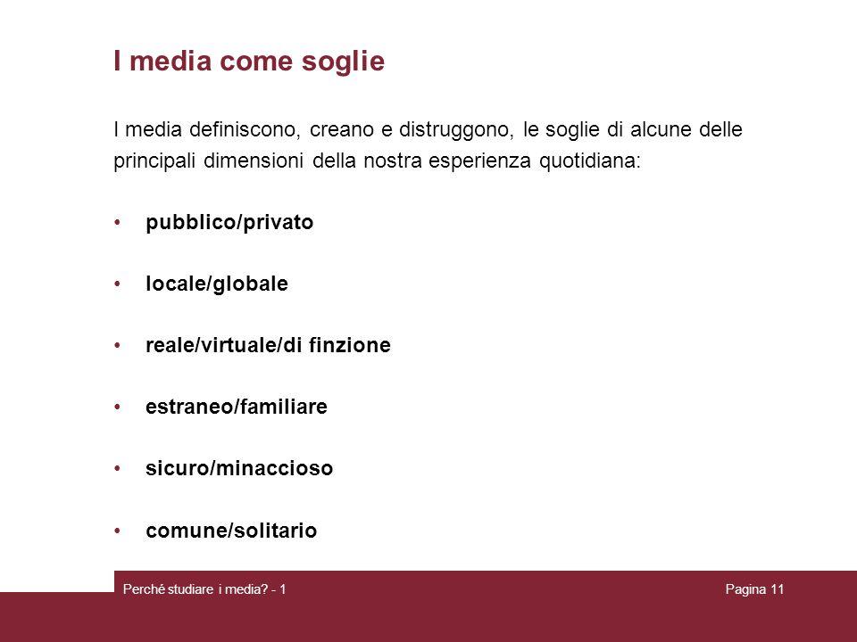 Perché studiare i media? - 1Pagina 11 I media come soglie I media definiscono, creano e distruggono, le soglie di alcune delle principali dimensioni d
