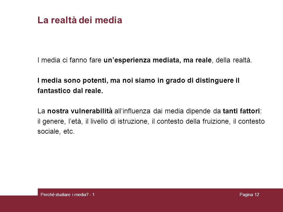 Perché studiare i media? - 1Pagina 12 La realtà dei media I media ci fanno fare unesperienza mediata, ma reale, della realtà. I media sono potenti, ma