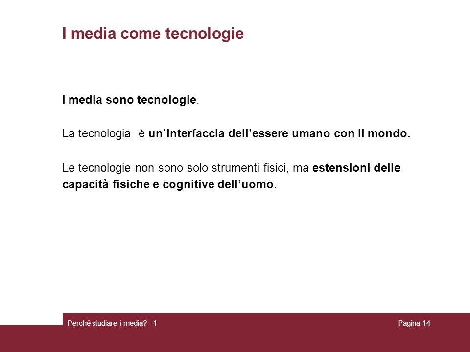 Perché studiare i media? - 1Pagina 14 I media come tecnologie I media sono tecnologie. La tecnologia è uninterfaccia dellessere umano con il mondo. Le