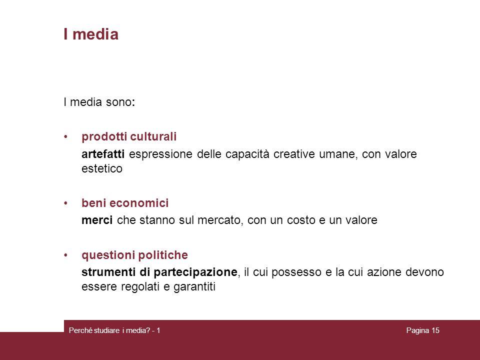 Perché studiare i media? - 1Pagina 15 I media I media sono: prodotti culturali artefatti espressione delle capacità creative umane, con valore estetic