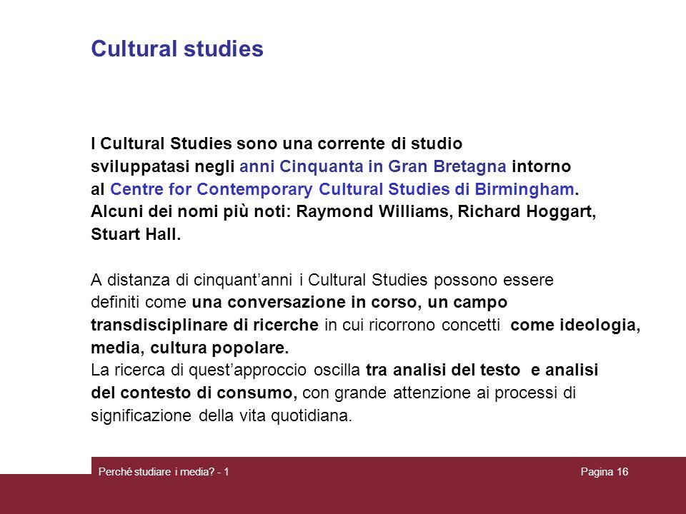 Perché studiare i media? - 1Pagina 16 Cultural studies I Cultural Studies sono una corrente di studio sviluppatasi negli anni Cinquanta in Gran Bretag
