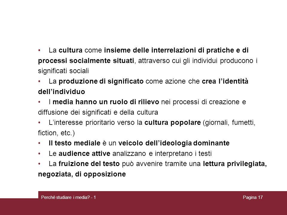 Perché studiare i media? - 1Pagina 17 La cultura come insieme delle interrelazioni di pratiche e di processi socialmente situati, attraverso cui gli i