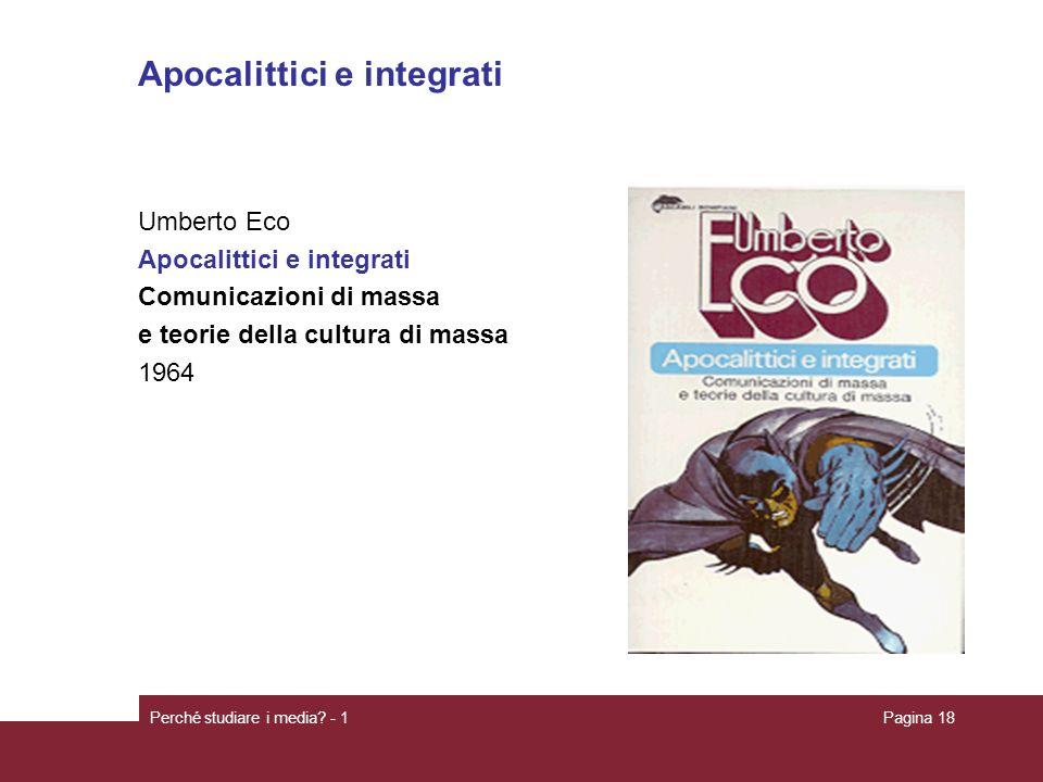 Perché studiare i media? - 1Pagina 18 Apocalittici e integrati Umberto Eco Apocalittici e integrati Comunicazioni di massa e teorie della cultura di m