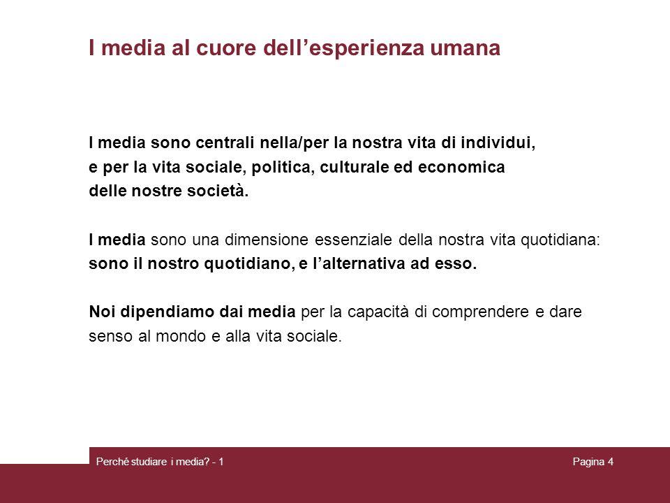 Perché studiare i media? - 1Pagina 4 I media al cuore dellesperienza umana I media sono centrali nella/per la nostra vita di individui, e per la vita