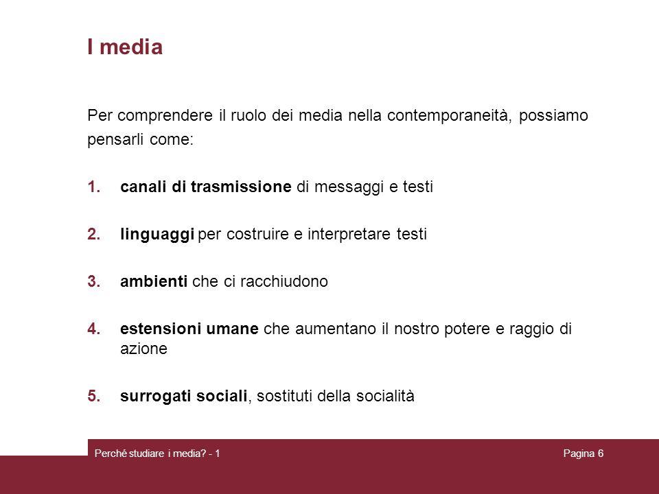 Perché studiare i media? - 1Pagina 6 I media Per comprendere il ruolo dei media nella contemporaneità, possiamo pensarli come: 1.canali di trasmission