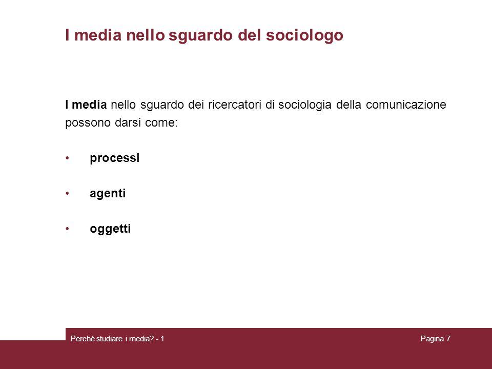 Perché studiare i media? - 1Pagina 7 I media nello sguardo del sociologo I media nello sguardo dei ricercatori di sociologia della comunicazione posso