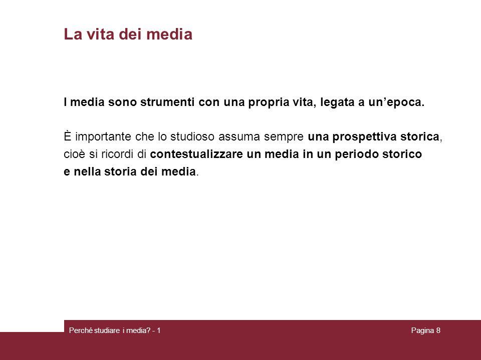 Perché studiare i media? - 1Pagina 8 La vita dei media I media sono strumenti con una propria vita, legata a unepoca. È importante che lo studioso ass