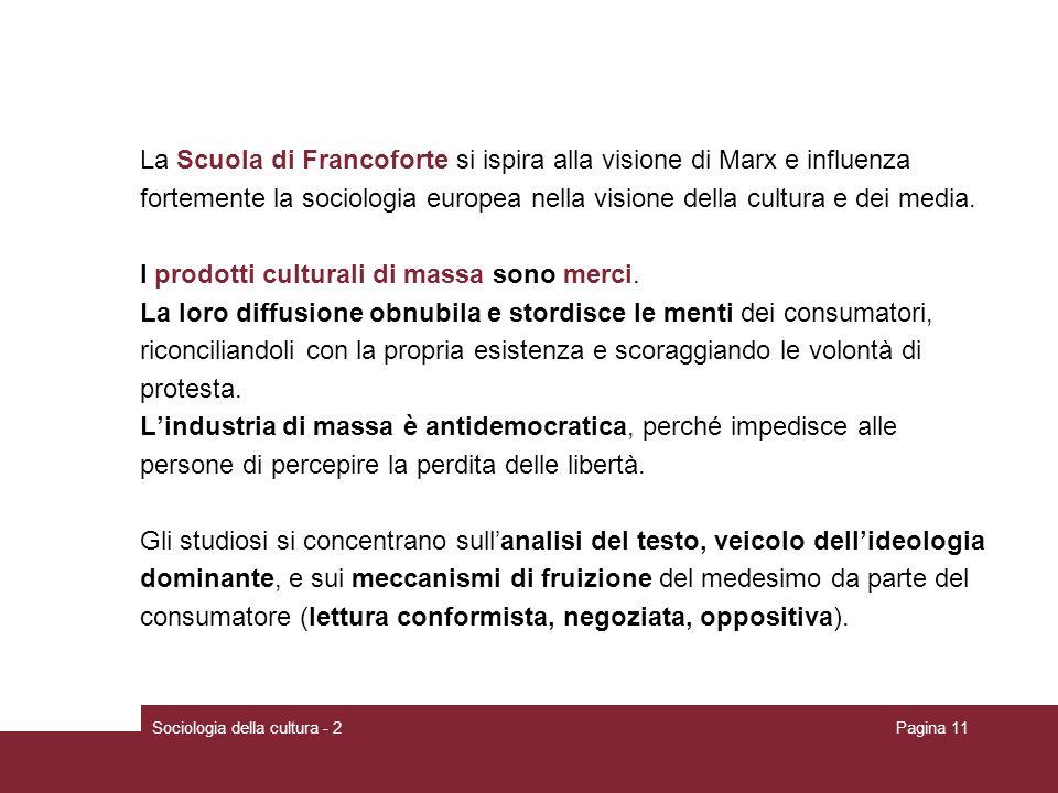 Sociologia della cultura - 2Pagina 11 La Scuola di Francoforte si ispira alla visione di Marx e influenza fortemente la sociologia europea nella visione della cultura e dei media.