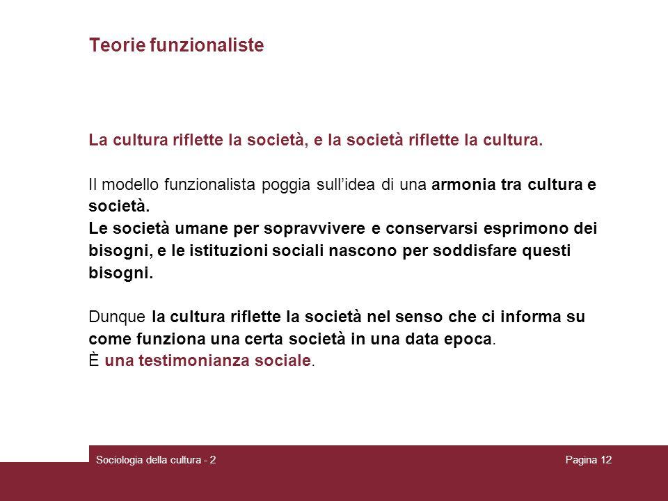 Sociologia della cultura - 2Pagina 12 Teorie funzionaliste La cultura riflette la società, e la società riflette la cultura. Il modello funzionalista