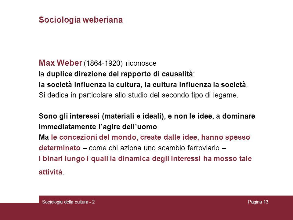 Sociologia della cultura - 2Pagina 13 Sociologia weberiana Max Weber (1864-1920) riconosce la duplice direzione del rapporto di causalità: la società influenza la cultura, la cultura influenza la società.
