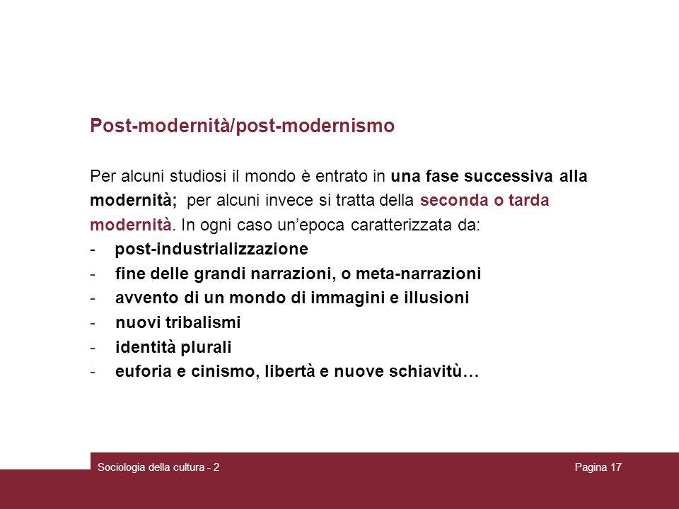 Sociologia della cultura - 2Pagina 17 Post-modernità/post-modernismo Per alcuni studiosi il mondo è entrato in una fase successiva alla modernità; per alcuni invece si tratta della seconda o tarda modernità.