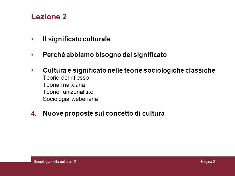 Pagina 2 Lezione 2 Il significato culturale Perché abbiamo bisogno del significato Cultura e significato nelle teorie sociologiche classiche Teorie del riflesso Teoria marxiana Teorie funizonaliste Sociologia weberiana 4.