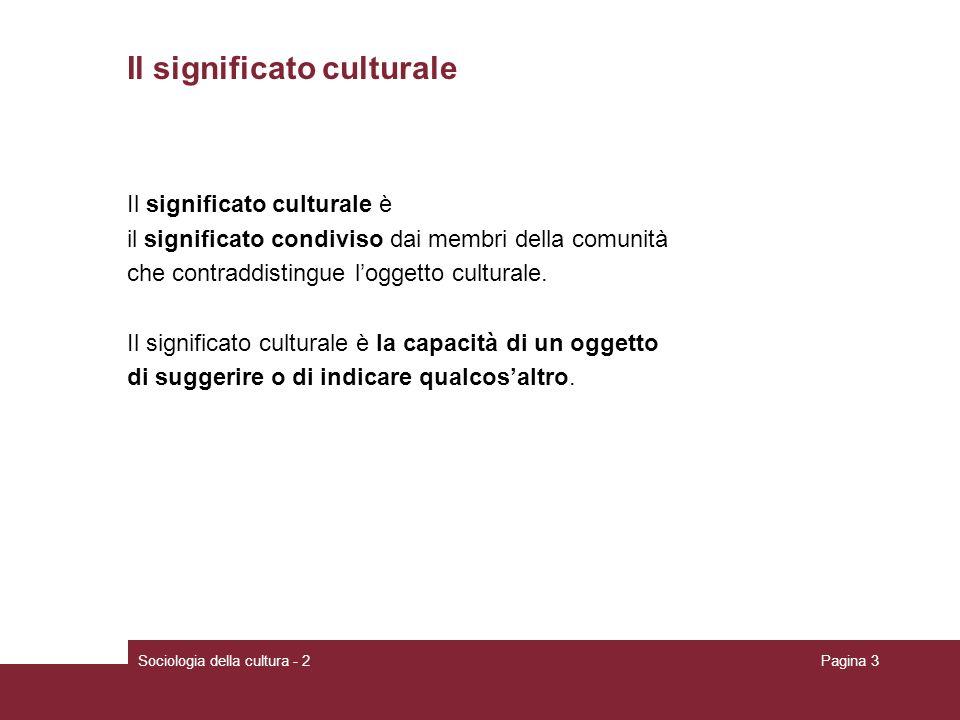 Sociologia della cultura - 2Pagina 3 Il significato culturale Il significato culturale è il significato condiviso dai membri della comunità che contraddistingue loggetto culturale.
