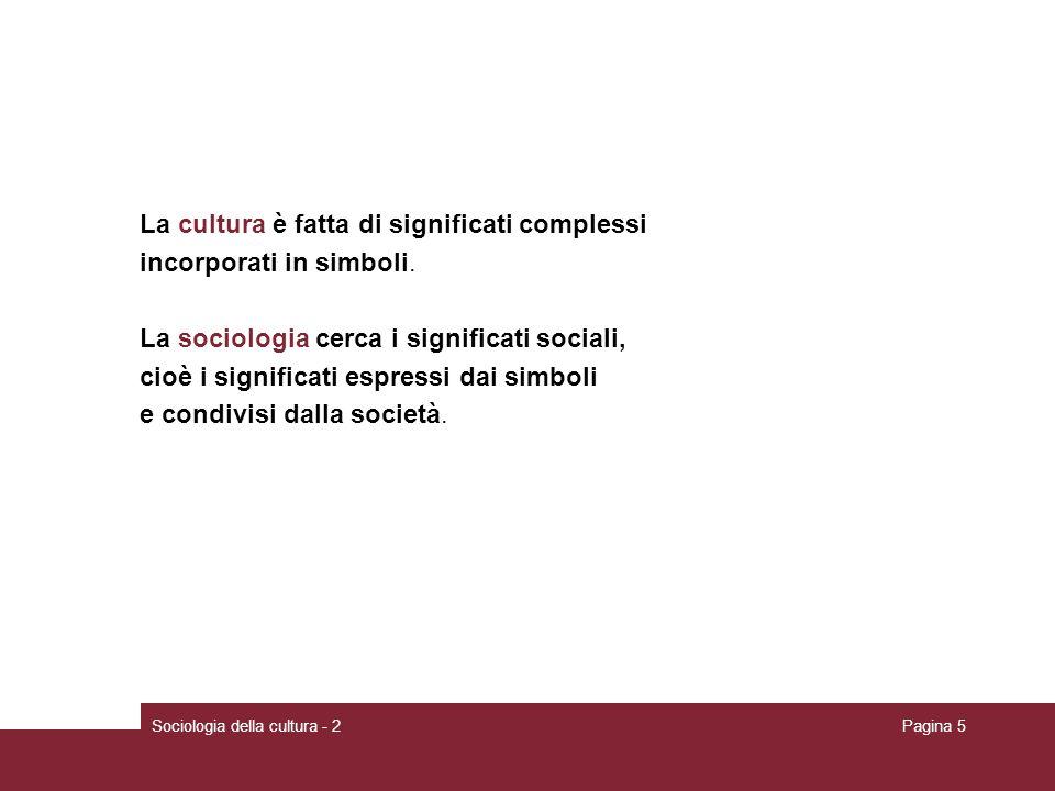 Sociologia della cultura - 2Pagina 5 La cultura è fatta di significati complessi incorporati in simboli. La sociologia cerca i significati sociali, ci
