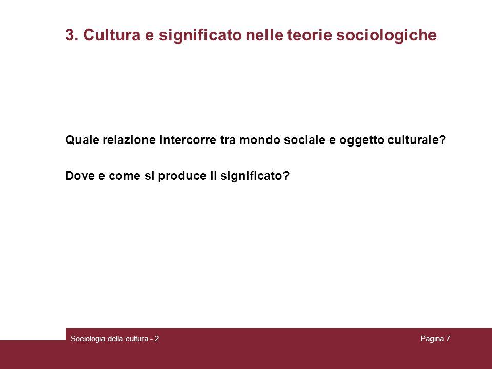 Sociologia della cultura - 2Pagina 7 3. Cultura e significato nelle teorie sociologiche Quale relazione intercorre tra mondo sociale e oggetto cultura
