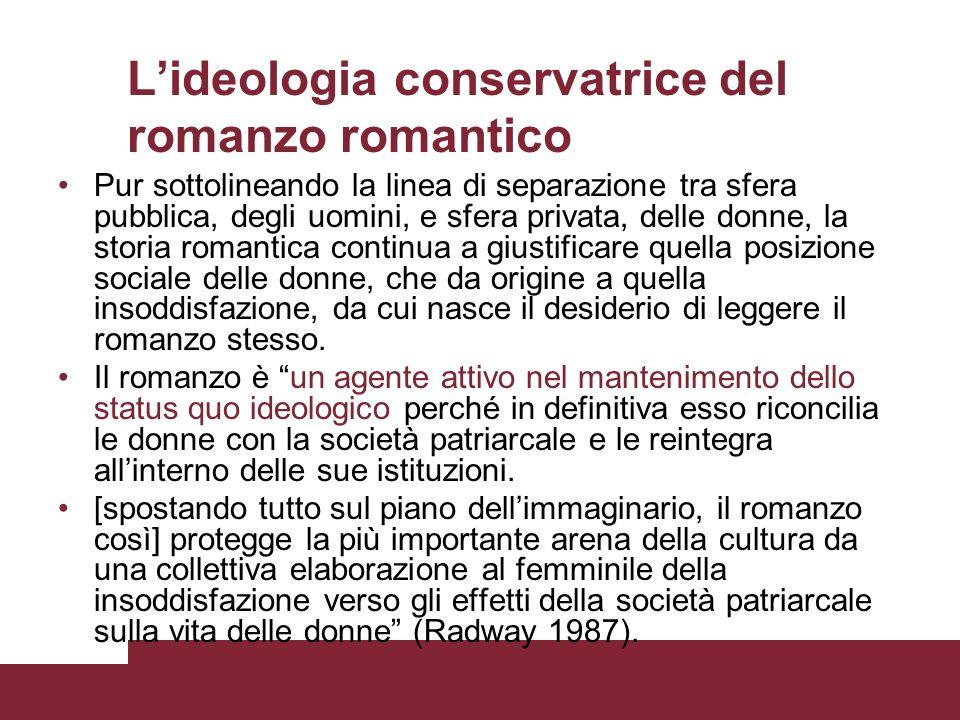 Lideologia conservatrice del romanzo romantico Pur sottolineando la linea di separazione tra sfera pubblica, degli uomini, e sfera privata, delle donn