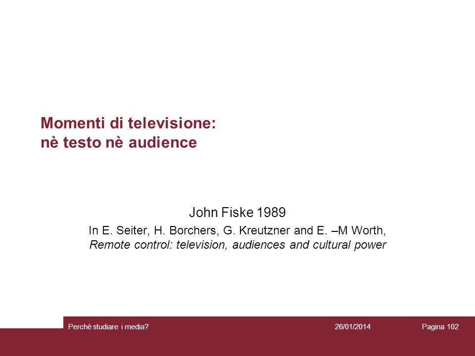 26/01/2014 Perchè studiare i media? Pagina 102 Momenti di televisione: nè testo nè audience John Fiske 1989 In E. Seiter, H. Borchers, G. Kreutzner an