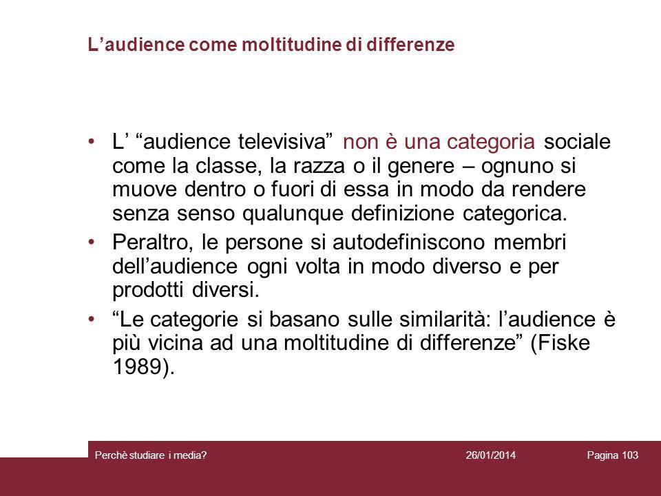 26/01/2014 Perchè studiare i media? Pagina 103 Laudience come moltitudine di differenze L audience televisiva non è una categoria sociale come la clas