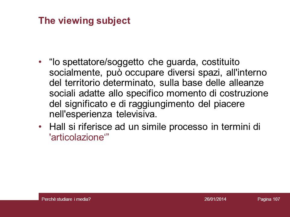 26/01/2014 Perchè studiare i media? Pagina 107 The viewing subject lo spettatore/soggetto che guarda, costituito socialmente, può occupare diversi spa