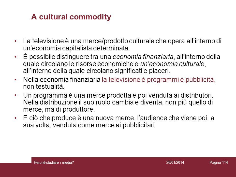 26/01/2014 Perchè studiare i media? Pagina 114 A cultural commodity La televisione è una merce/prodotto culturale che opera allinterno di uneconomia c